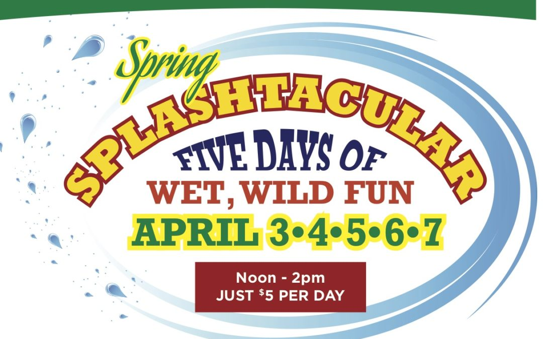 Spring (Break) Splashtacular April 3 – 7
